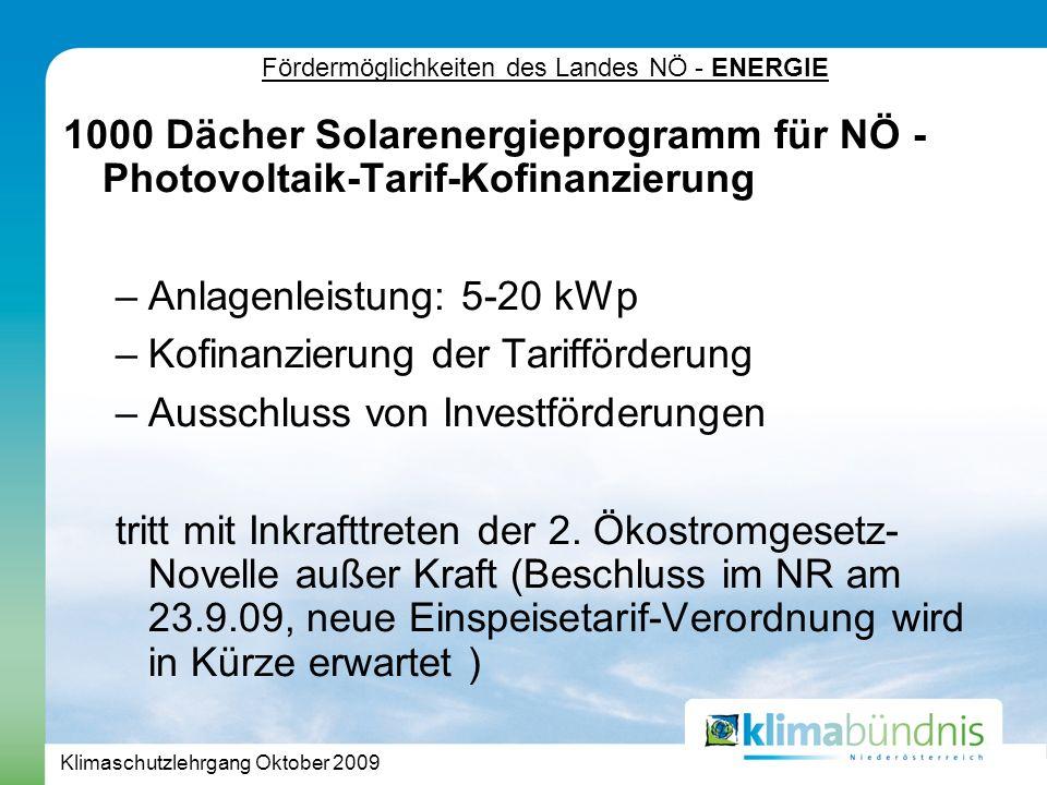 Klimaschutzlehrgang Oktober 2009 Fördermöglichkeiten des Landes NÖ - ENERGIE 1000 Dächer Solarenergieprogramm für NÖ - Photovoltaik-Tarif-Kofinanzierung –Anlagenleistung: 5-20 kWp –Kofinanzierung der Tarifförderung –Ausschluss von Investförderungen tritt mit Inkrafttreten der 2.