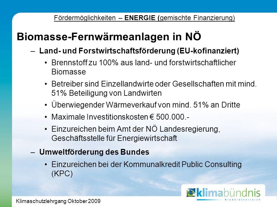 Klimaschutzlehrgang Oktober 2009 Fördermöglichkeiten – ENERGIE (gemischte Finanzierung) Biomasse-Fernwärmeanlagen in NÖ –Land- und Forstwirtschaftsförderung (EU-kofinanziert) Brennstoff zu 100% aus land- und forstwirtschaftlicher Biomasse Betreiber sind Einzellandwirte oder Gesellschaften mit mind.