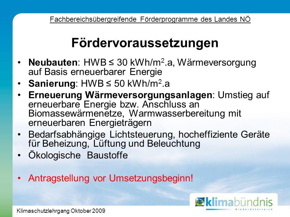Klimaschutzlehrgang Oktober 2009 Fördervoraussetzungen Neubauten: HWB 30 kWh/m 2.a, Wärmeversorgung auf Basis erneuerbarer Energie Sanierung: HWB 50 kWh/m 2.a Erneuerung Wärmeversorgungsanlagen: Umstieg auf erneuerbare Energie bzw.