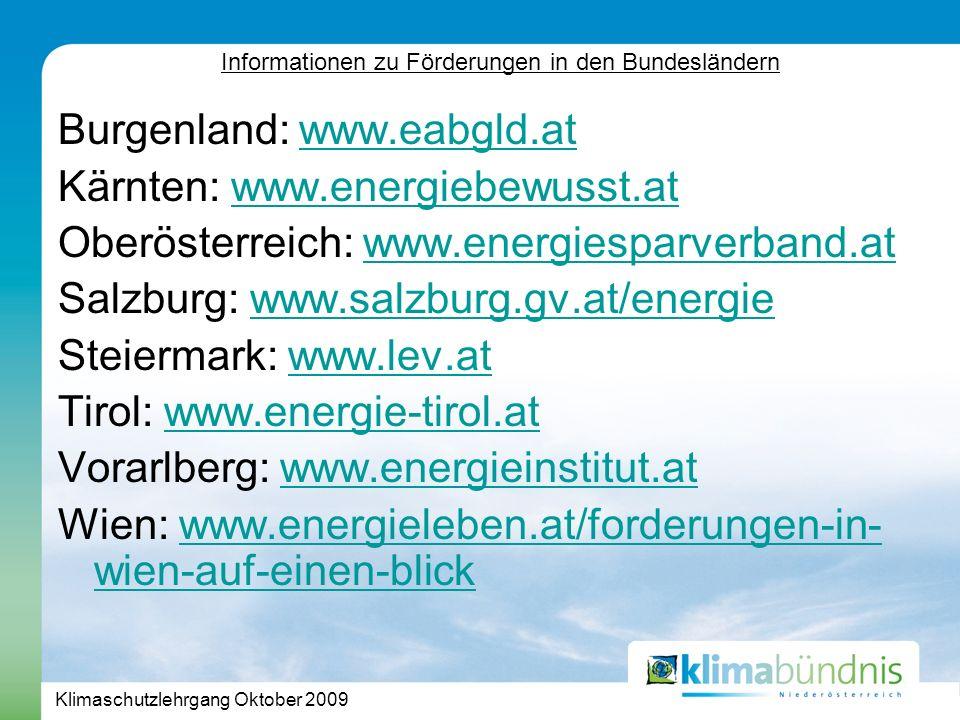 Klimaschutzlehrgang Oktober 2009 Burgenland: www.eabgld.atwww.eabgld.at Kärnten: www.energiebewusst.atwww.energiebewusst.at Oberösterreich: www.energiesparverband.atwww.energiesparverband.at Salzburg: www.salzburg.gv.at/energiewww.salzburg.gv.at/energie Steiermark: www.lev.atwww.lev.at Tirol: www.energie-tirol.at www.energie-tirol.at Vorarlberg: www.energieinstitut.atwww.energieinstitut.at Wien: www.energieleben.at/forderungen-in- wien-auf-einen-blickwww.energieleben.at/forderungen-in- wien-auf-einen-blick Informationen zu Förderungen in den Bundesländern