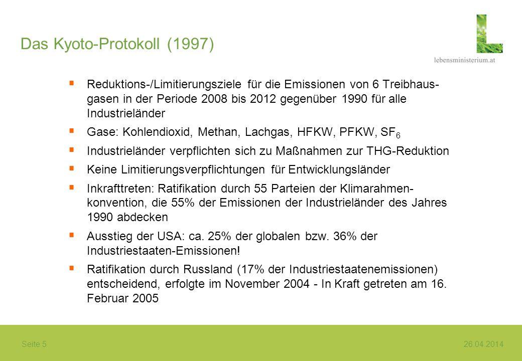 Seite 5 26.04.2014 Das Kyoto-Protokoll (1997) Reduktions-/Limitierungsziele für die Emissionen von 6 Treibhaus- gasen in der Periode 2008 bis 2012 gegenüber 1990 für alle Industrieländer Gase: Kohlendioxid, Methan, Lachgas, HFKW, PFKW, SF 6 Industrieländer verpflichten sich zu Maßnahmen zur THG-Reduktion Keine Limitierungsverpflichtungen für Entwicklungsländer Inkrafttreten: Ratifikation durch 55 Parteien der Klimarahmen- konvention, die 55% der Emissionen der Industrieländer des Jahres 1990 abdecken Ausstieg der USA: ca.