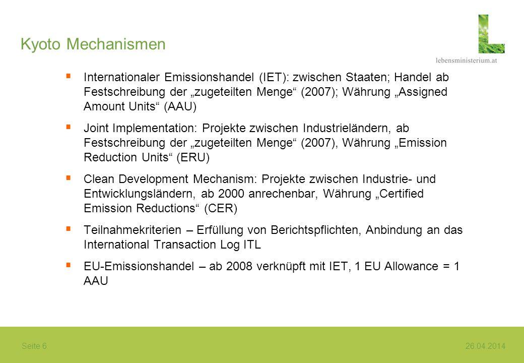 Seite 6 26.04.2014 Kyoto Mechanismen Internationaler Emissionshandel (IET): zwischen Staaten; Handel ab Festschreibung der zugeteilten Menge (2007); Währung Assigned Amount Units (AAU) Joint Implementation: Projekte zwischen Industrieländern, ab Festschreibung der zugeteilten Menge (2007), Währung Emission Reduction Units (ERU) Clean Development Mechanism: Projekte zwischen Industrie- und Entwicklungsländern, ab 2000 anrechenbar, Währung Certified Emission Reductions (CER) Teilnahmekriterien – Erfüllung von Berichtspflichten, Anbindung an das International Transaction Log ITL EU-Emissionshandel – ab 2008 verknüpft mit IET, 1 EU Allowance = 1 AAU