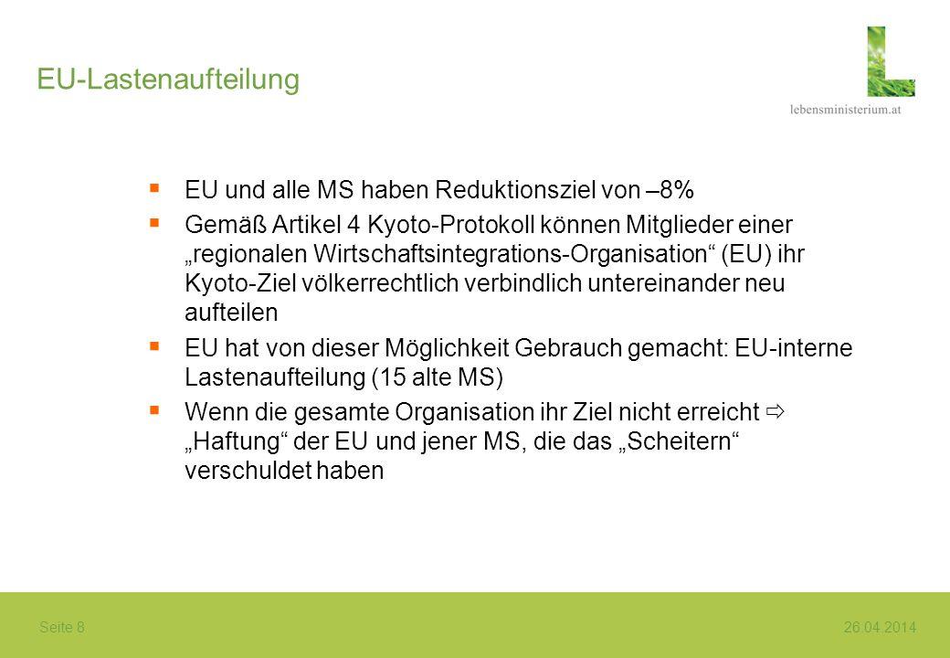 Seite 8 26.04.2014 EU-Lastenaufteilung EU und alle MS haben Reduktionsziel von –8% Gemäß Artikel 4 Kyoto-Protokoll können Mitglieder einer regionalen Wirtschaftsintegrations-Organisation (EU) ihr Kyoto-Ziel völkerrechtlich verbindlich untereinander neu aufteilen EU hat von dieser Möglichkeit Gebrauch gemacht: EU-interne Lastenaufteilung (15 alte MS) Wenn die gesamte Organisation ihr Ziel nicht erreicht Haftung der EU und jener MS, die das Scheitern verschuldet haben