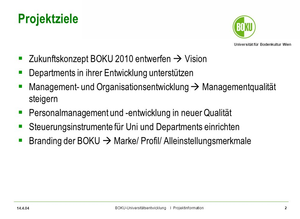Universität für Bodenkultur Wien BOKU-Universitätsentwicklung I Projektinformation 14.4.04 2 Projektziele Zukunftskonzept BOKU 2010 entwerfen Vision D