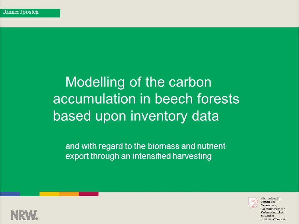 Ministerium für Umwelt und Naturschutz, Landwirtschaft und Verbraucherschutz des Landes Nordrhein-Westfalen Modelling of the carbon accumulation in beech forests based upon inventory data and with regard to the biomass and nutrient export through an intensified harvesting Rainer Joosten