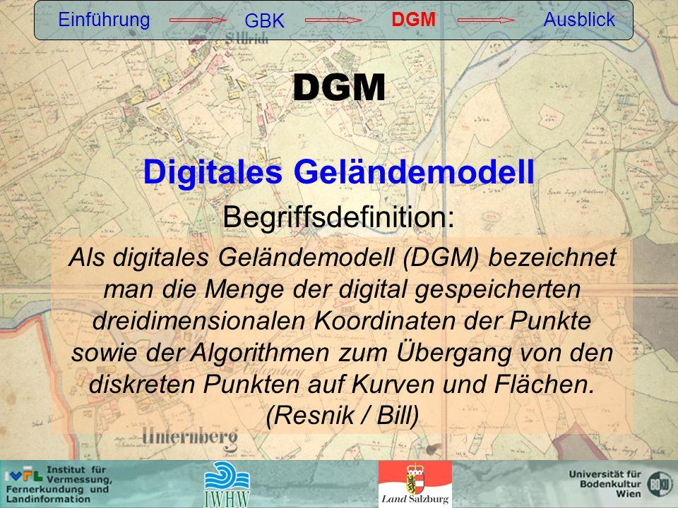 DGM Digitales Geländemodell Begriffsdefinition: Einführung GBK DGMAusblick Als digitales Geländemodell (DGM) bezeichnet man die Menge der digital gespeicherten dreidimensionalen Koordinaten der Punkte sowie der Algorithmen zum Übergang von den diskreten Punkten auf Kurven und Flächen.