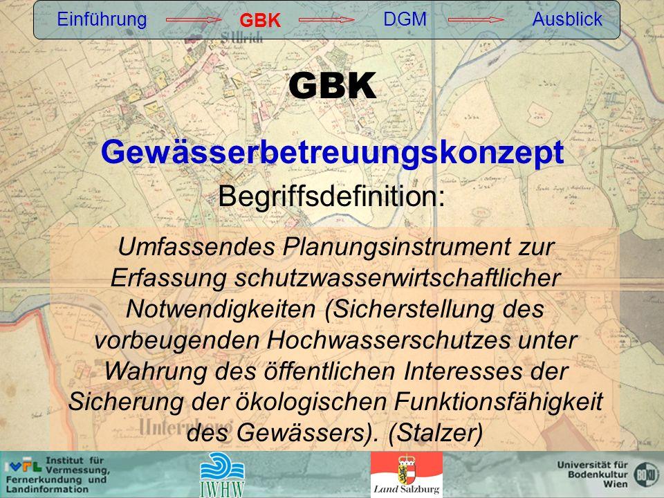 GBK Gewässerbetreuungskonzept Begriffsdefinition: Einführung GBK DGMAusblick Umfassendes Planungsinstrument zur Erfassung schutzwasserwirtschaftlicher