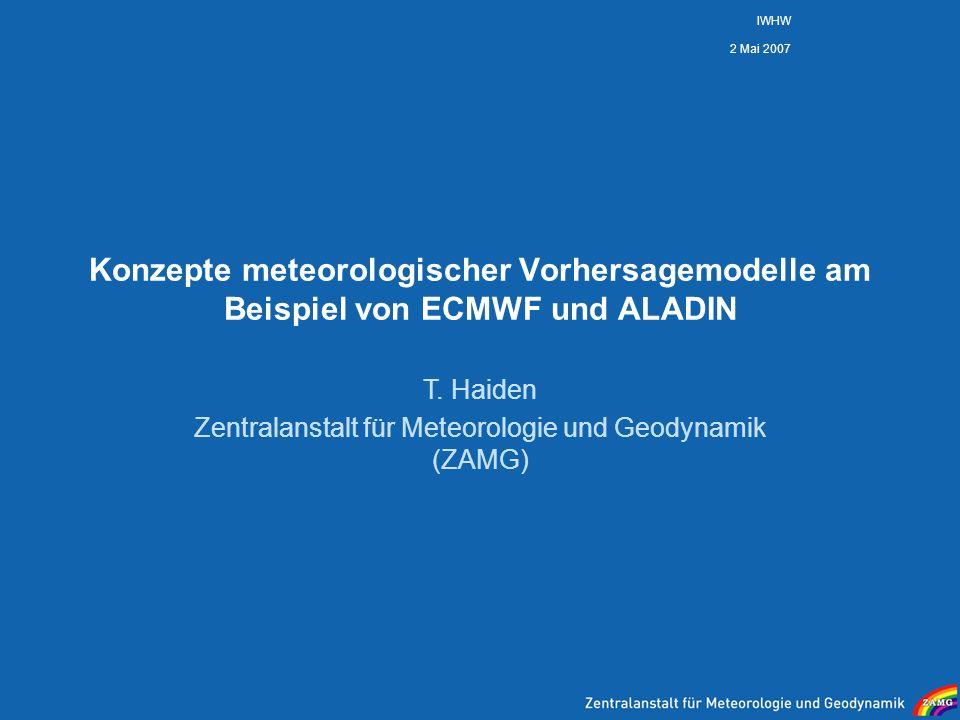 2 Mai 2007 IWHW Konzepte meteorologischer Vorhersagemodelle am Beispiel von ECMWF und ALADIN T. Haiden Zentralanstalt für Meteorologie und Geodynamik