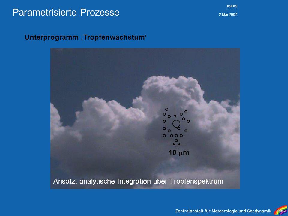 2 Mai 2007 IWHW Parametrisierte Prozesse Unterprogramm Tropfenwachstum 10 m Ansatz: analytische Integration über Tropfenspektrum