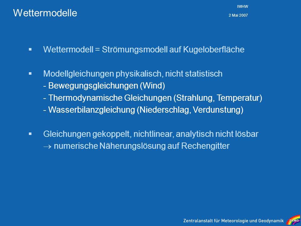 2 Mai 2007 IWHW Wettermodelle Wettermodell = Strömungsmodell auf Kugeloberfläche Modellgleichungen physikalisch, nicht statistisch - Bewegungsgleichun
