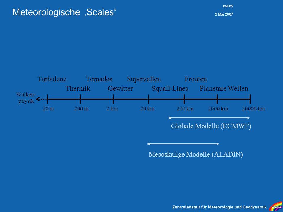 2 Mai 2007 IWHW Meteorologische Scales 20 m200 m2 km20 km200 km2000 km20000 km Globale Modelle (ECMWF) Turbulenz Thermik Tornados Gewitter Superzellen