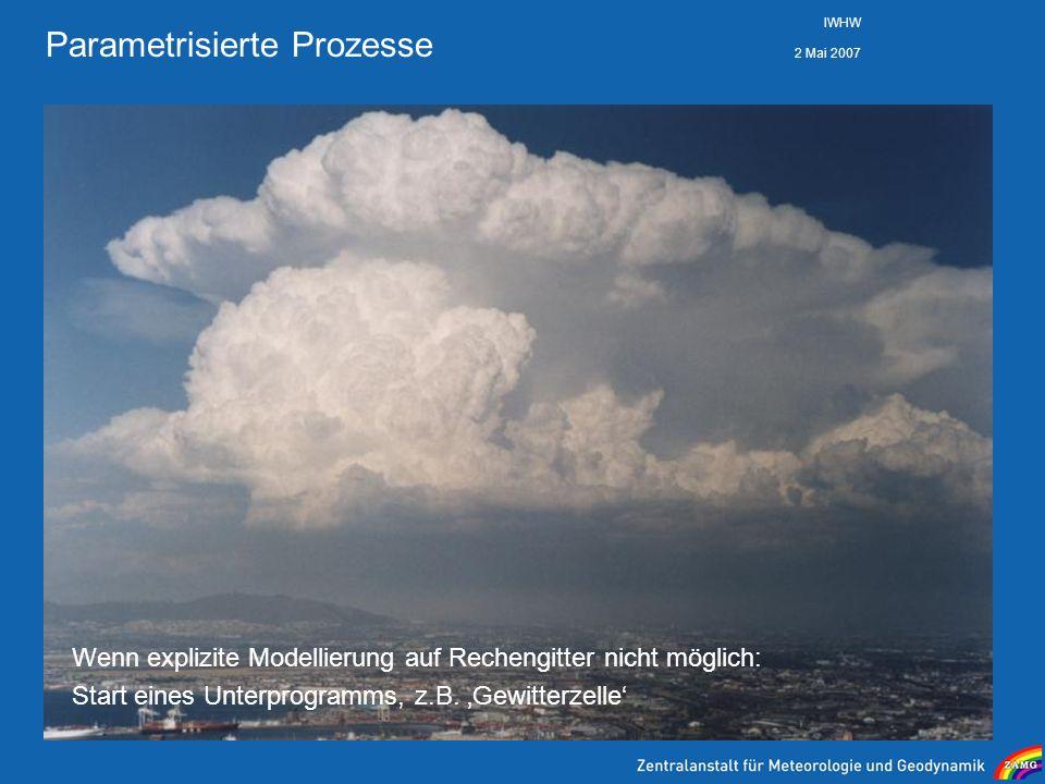 2 Mai 2007 IWHW Parametrisierte Prozesse Wenn explizite Modellierung auf Rechengitter nicht möglich: Start eines Unterprogramms, z.B. Gewitterzelle