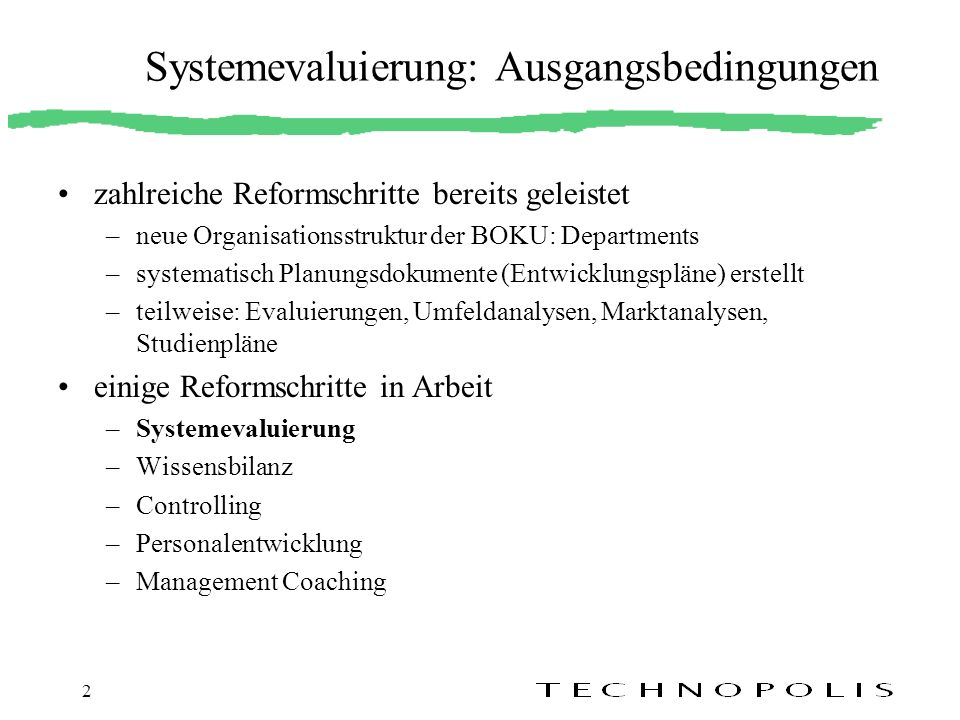 2 Systemevaluierung: Ausgangsbedingungen zahlreiche Reformschritte bereits geleistet –neue Organisationsstruktur der BOKU: Departments –systematisch P