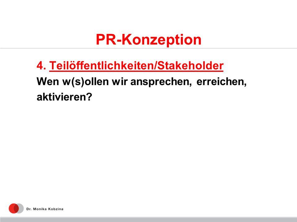 PR-Konzeption 4. Teilöffentlichkeiten/Stakeholder Wen w(s)ollen wir ansprechen, erreichen, aktivieren?