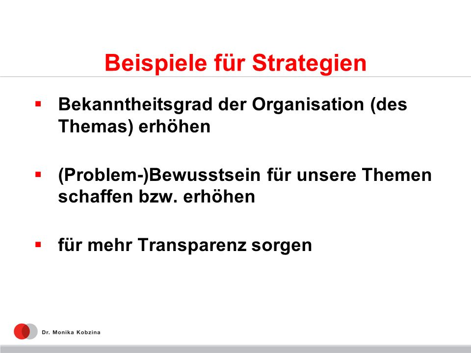 Beispiele für Strategien Bekanntheitsgrad der Organisation (des Themas) erhöhen (Problem-)Bewusstsein für unsere Themen schaffen bzw. erhöhen für mehr