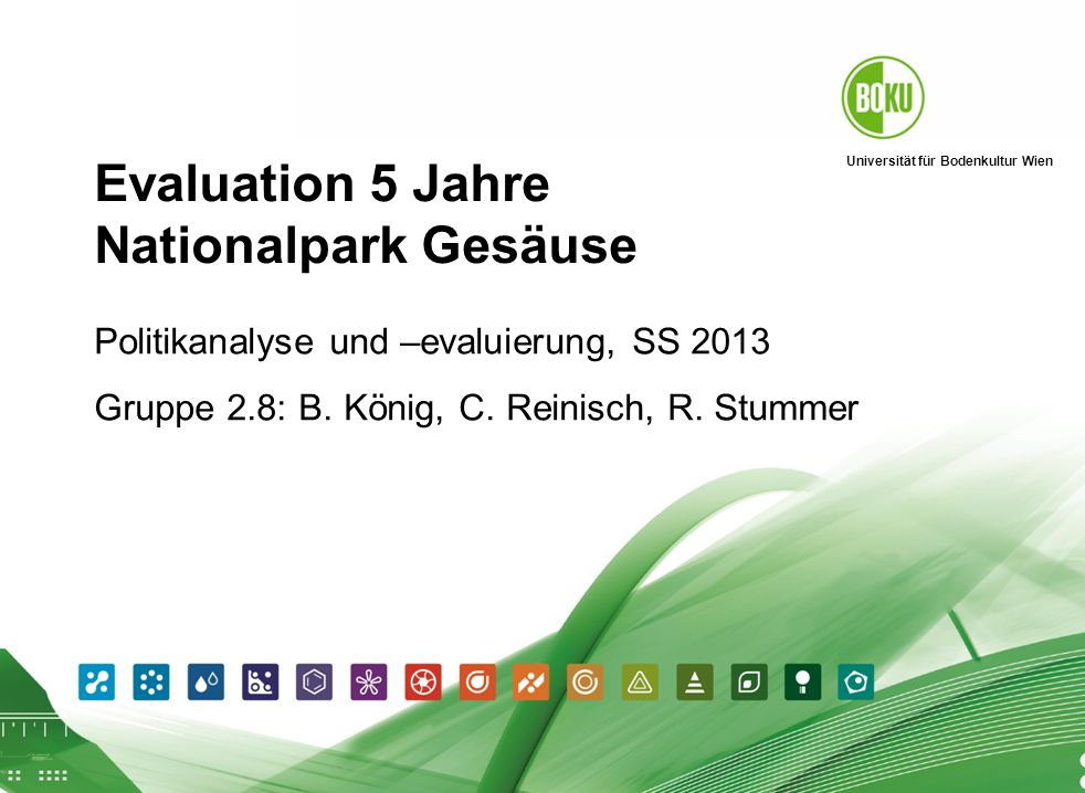 Evaluation Gesäuse 2007 I König, Reinisch, Stummer Universität für Bodenkultur Wien 26.04.2014 1 Evaluation 5 Jahre Nationalpark Gesäuse Politikanalys