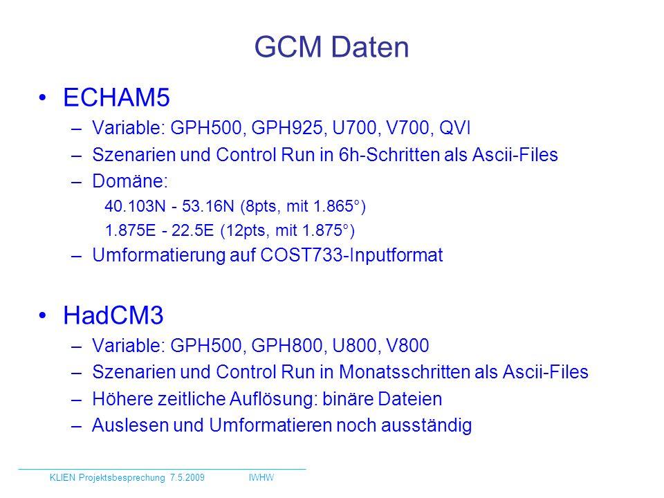 GCM Daten ECHAM5 –Variable: GPH500, GPH925, U700, V700, QVI –Szenarien und Control Run in 6h-Schritten als Ascii-Files –Domäne: 40.103N - 53.16N (8pts, mit 1.865°) 1.875E - 22.5E (12pts, mit 1.875°) –Umformatierung auf COST733-Inputformat HadCM3 –Variable: GPH500, GPH800, U800, V800 –Szenarien und Control Run in Monatsschritten als Ascii-Files –Höhere zeitliche Auflösung: binäre Dateien –Auslesen und Umformatieren noch ausständig KLIEN Projektsbesprechung 7.5.2009IWHW