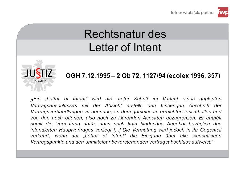 383947 Rechtsnatur des Letter of Intent OGH 7.12.1995 – 2 Ob 72, 1127/94 (ecolex 1996, 357) Ein Letter of Intent wird als erster Schritt im Verlauf eines geplanten Vertragsabschlusses mit der Absicht erstellt, den bisherigen Abschnitt der Vertragsverhandlungen zu beenden, an dem gemeinsam erreichten festzuhalten und von den noch offenen, also noch zu klärenden Aspekten abzugrenzen.