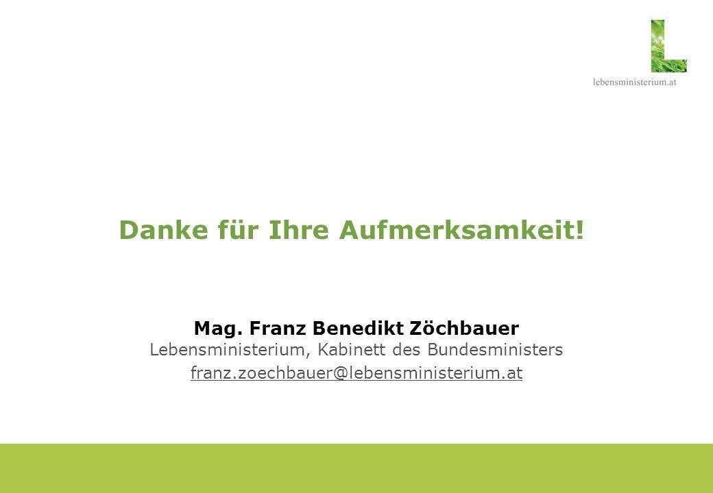 Danke für Ihre Aufmerksamkeit! Mag. Franz Benedikt Zöchbauer Lebensministerium, Kabinett des Bundesministers franz.zoechbauer@lebensministerium.at