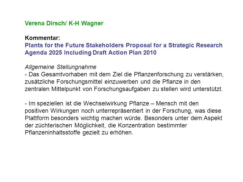 Hermann Bürstmayr Kommentar: Plants for the Future Stakeholders Proposal for a Strategic Research Agenda 2025 Including Draft Action Plan 2010 Allgemein - Group supports the proposal - Some parts rather specific and detailedother parts may need refinement Suggestions - Importance of phenotyping to complement genomics research - Key role of SME plant breeders - Deal with complex, quantitative traits Kritiken (zu Part III) (healthy diet, allergenicity-gliadin) Ergänzungen (Mycotoxins)