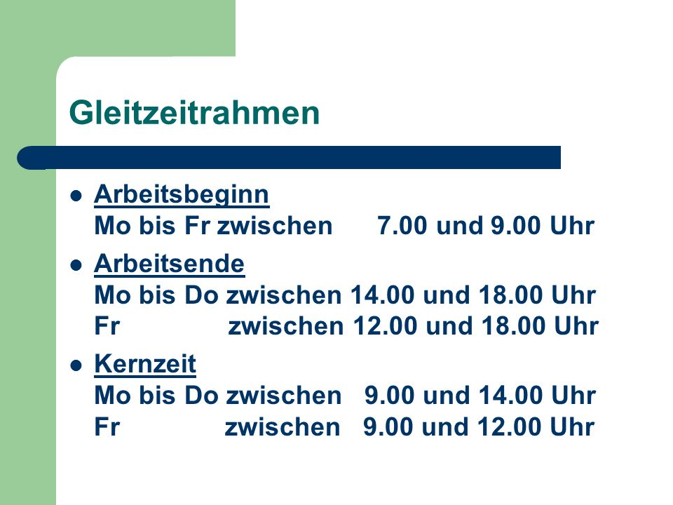 Gleitzeitrahmen Arbeitsbeginn Mo bis Fr zwischen 7.00 und 9.00 Uhr Arbeitsende Mo bis Do zwischen 14.00 und 18.00 Uhr Fr zwischen 12.00 und 18.00 Uhr