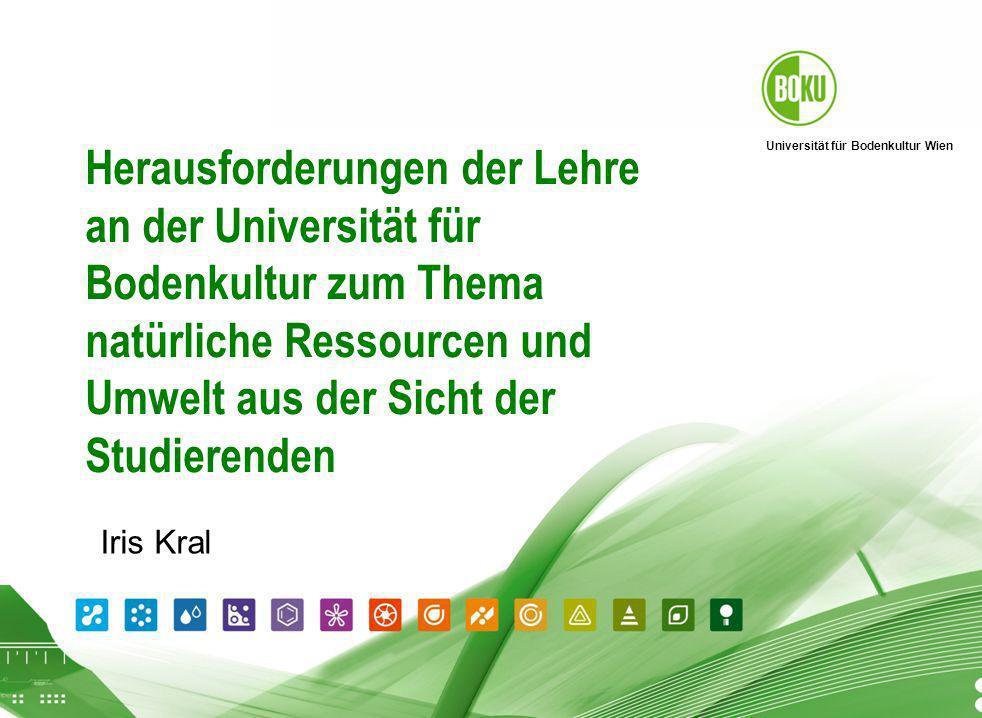 Universität für Bodenkultur Wien 26.04.2014 Herausforderungen der Lehre an der Universität für Bodenkultur zum Thema natürliche Ressourcen und Umwelt aus der Sicht der Studierenden Iris Kral