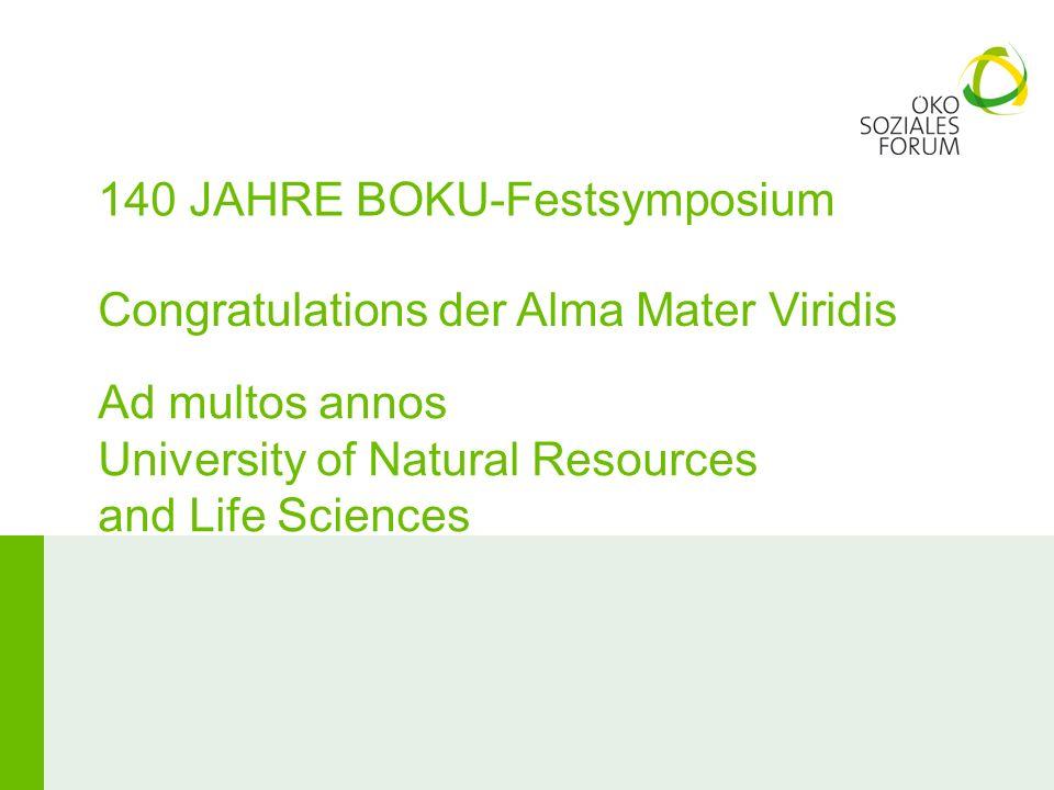 140 JAHRE BOKU-Festsymposium Congratulations der Alma Mater Viridis Ad multos annos University of Natural Resources and Life Sciences
