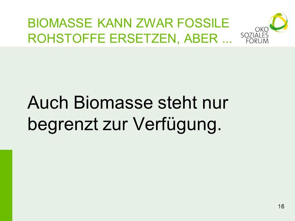 16 Auch Biomasse steht nur begrenzt zur Verfügung. BIOMASSE KANN ZWAR FOSSILE ROHSTOFFE ERSETZEN, ABER...