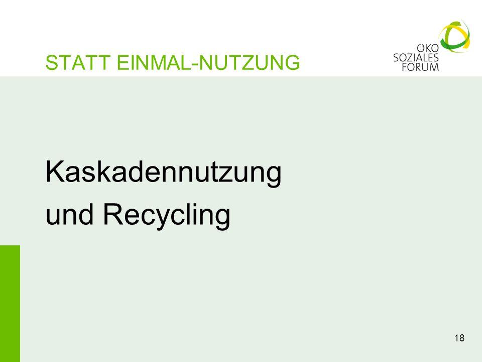 18 Kaskadennutzung und Recycling STATT EINMAL-NUTZUNG
