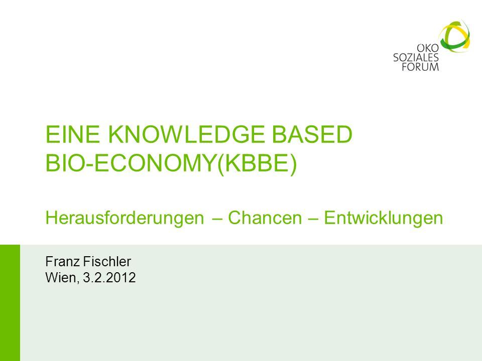 EINE KNOWLEDGE BASED BIO-ECONOMY(KBBE) Herausforderungen – Chancen – Entwicklungen Franz Fischler Wien, 3.2.2012
