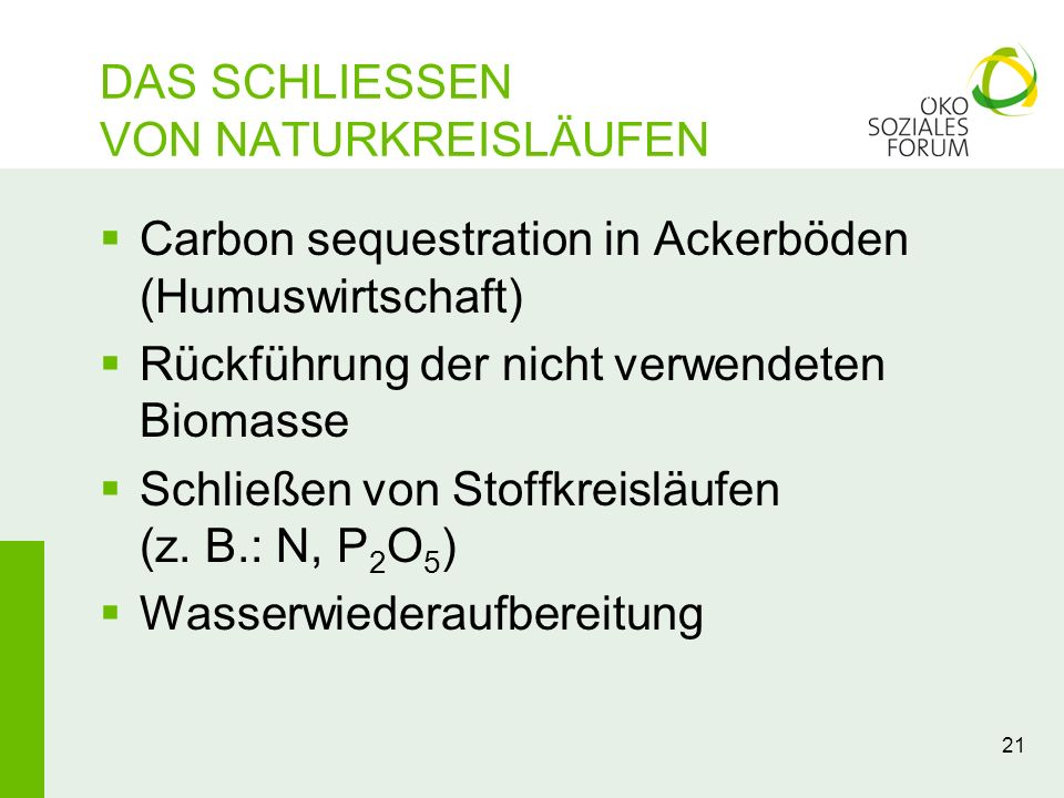 21 DAS SCHLIESSEN VON NATURKREISLÄUFEN Carbon sequestration in Ackerböden (Humuswirtschaft) Rückführung der nicht verwendeten Biomasse Schließen von S