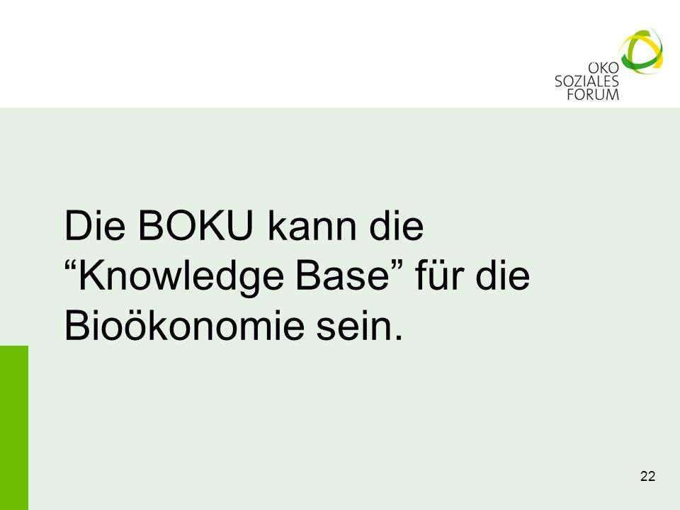 22 Die BOKU kann dieKnowledge Base für die Bioökonomie sein.