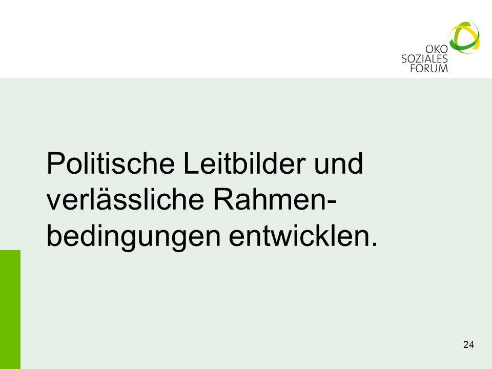 24 Politische Leitbilder und verlässliche Rahmen- bedingungen entwicklen.