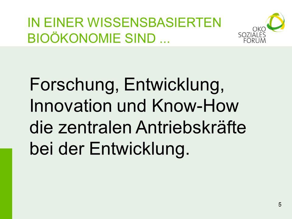 IN EINER WISSENSBASIERTEN BIOÖKONOMIE SIND... 5 Forschung, Entwicklung, Innovation und Know-How die zentralen Antriebskräfte bei der Entwicklung.