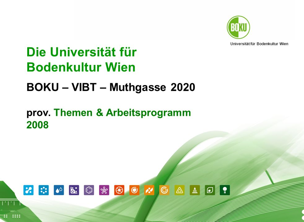 Universität für Bodenkultur Wien BOKU Präsentation 01.04.2008 1 Die Universität für Bodenkultur Wien P räsentation http://www.boku.ac.at http://www.boku.ac.at BOKU – VIBT – Muthgasse 2020 prov.