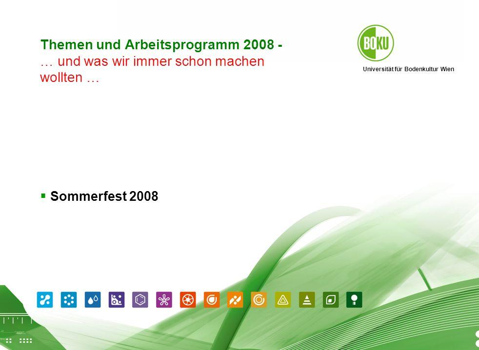 Universität für Bodenkultur Wien BOKU Präsentation 01.04.2008 5 Themen und Arbeitsprogramm 2008 - … und was wir immer schon machen wollten … Sommerfes