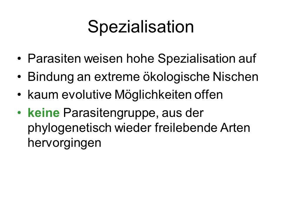 Spezialisation Parasiten weisen hohe Spezialisation auf Bindung an extreme ökologische Nischen kaum evolutive Möglichkeiten offen keine Parasitengrupp