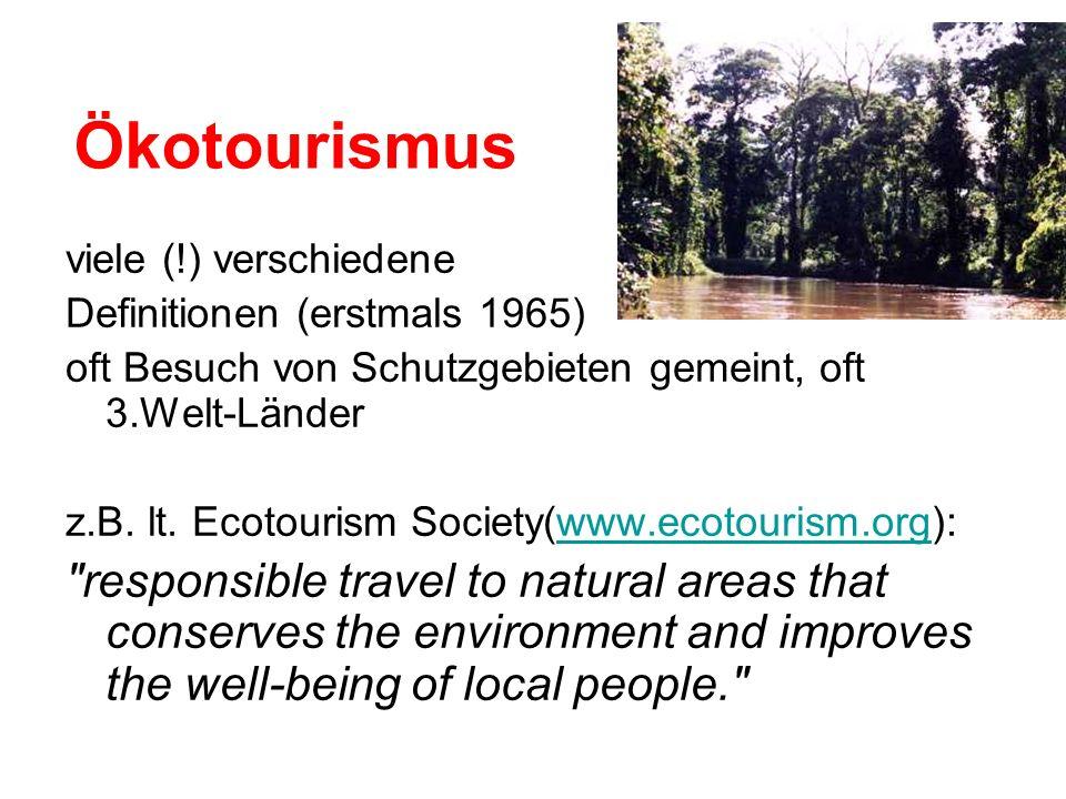 Ökotourismus viele (!) verschiedene Definitionen (erstmals 1965) oft Besuch von Schutzgebieten gemeint, oft 3.Welt-Länder z.B. lt. Ecotourism Society(