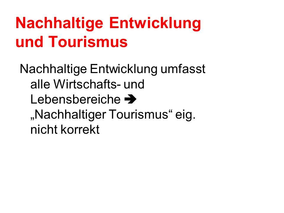 Nachhaltige Entwicklung und Tourismus Nachhaltige Entwicklung umfasst alle Wirtschafts- und Lebensbereiche Nachhaltiger Tourismus eig. nicht korrekt
