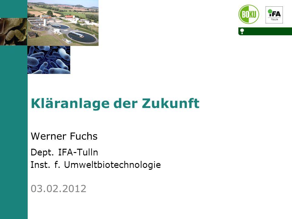 03.02.2012 Kläranlage der Zukunft Werner Fuchs Dept. IFA-Tulln Inst. f. Umweltbiotechnologie