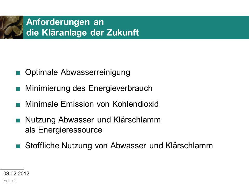 03.02.2012 Folie 2 Anforderungen an die Kläranlage der Zukunft Optimale Abwasserreinigung Minimierung des Energieverbrauch Minimale Emission von Kohle
