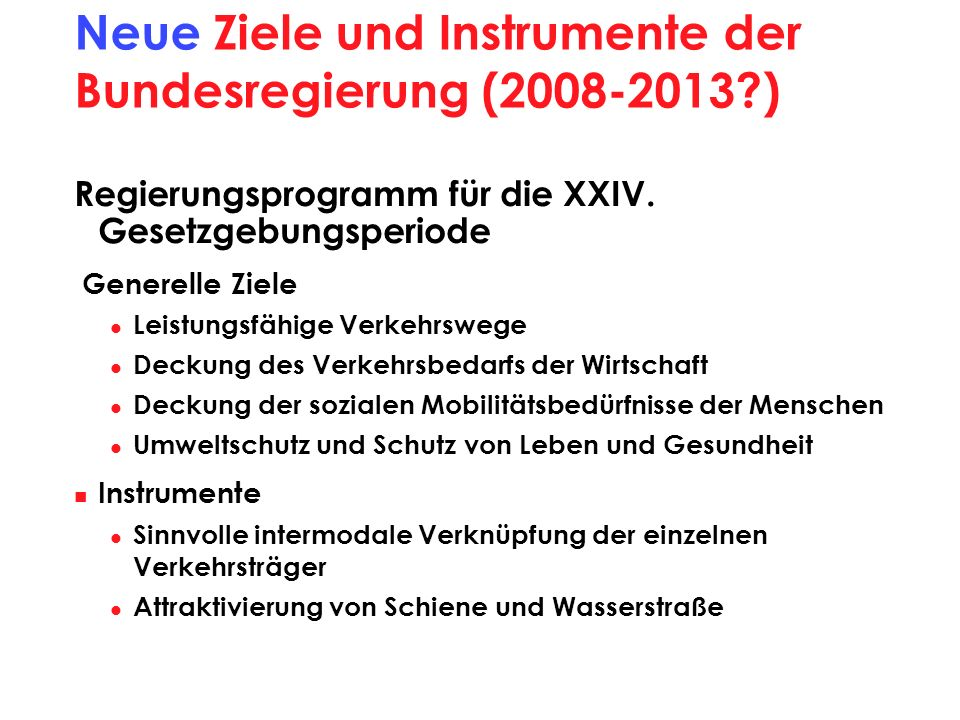 Neue Ziele und Instrumente der Bundesregierung (2008-2013?) Regierungsprogramm für die XXIV. Gesetzgebungsperiode Generelle Ziele Leistungsfähige Verk