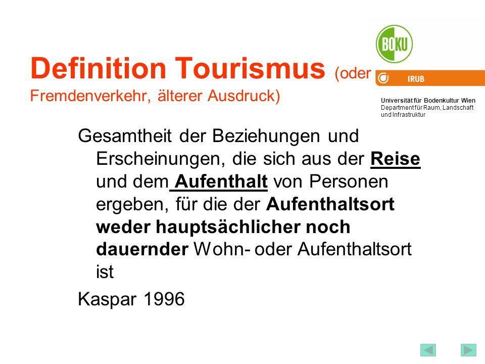 Universität für Bodenkultur Wien Department für Raum, Landschaft und Infrastruktur IRUB 16 Definition Tourismus (oder Fremdenverkehr, älterer Ausdruck) Gesamtheit der Beziehungen und Erscheinungen, die sich aus der Reise und dem Aufenthalt von Personen ergeben, für die der Aufenthaltsort weder hauptsächlicher noch dauernder Wohn- oder Aufenthaltsort ist Kaspar 1996