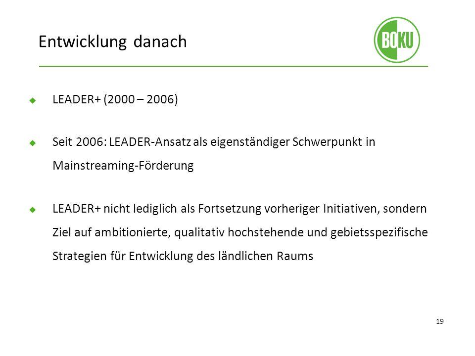 Entwicklung danach LEADER+ (2000 – 2006) Seit 2006: LEADER-Ansatz als eigenständiger Schwerpunkt in Mainstreaming-Förderung LEADER+ nicht lediglich als Fortsetzung vorheriger Initiativen, sondern Ziel auf ambitionierte, qualitativ hochstehende und gebietsspezifische Strategien für Entwicklung des ländlichen Raums 19