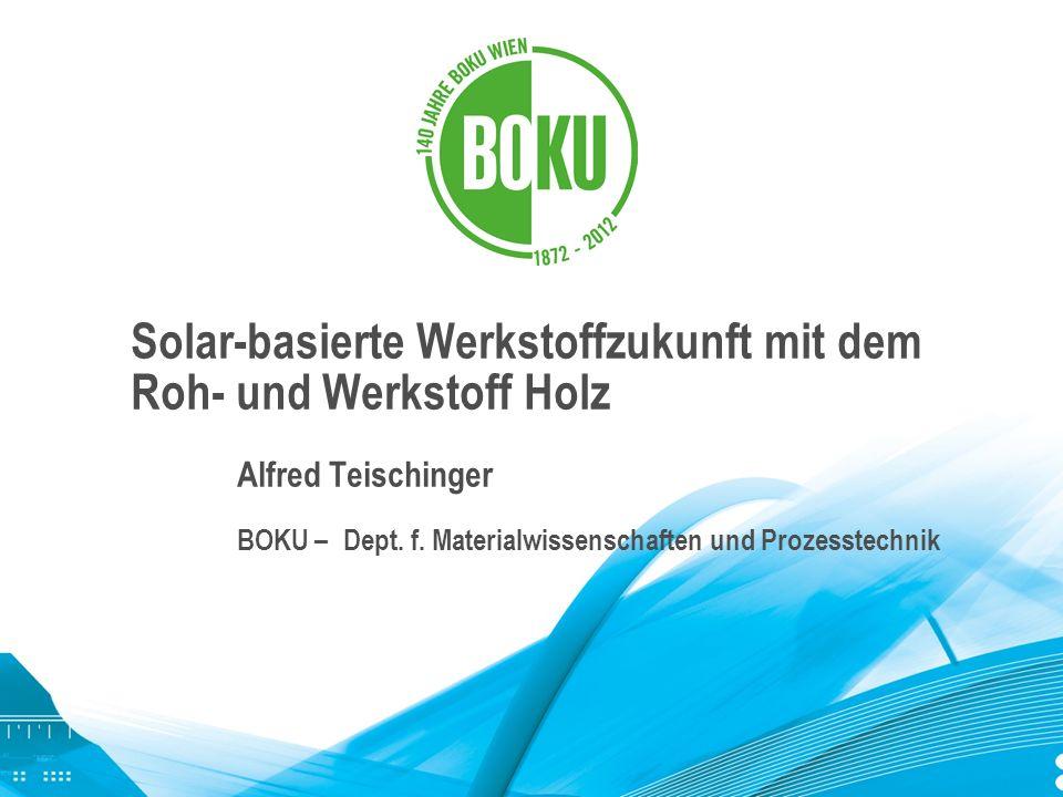 Solar-basierte Werkstoffzukunft mit dem Roh- und Werkstoff Holz Alfred Teischinger BOKU –Dept. f. Materialwissenschaften und Prozesstechnik
