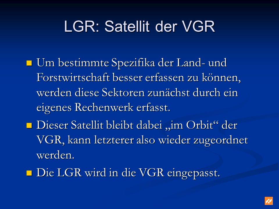 LGR: Satellit der VGR Um bestimmte Spezifika der Land- und Forstwirtschaft besser erfassen zu können, werden diese Sektoren zunächst durch ein eigenes Rechenwerk erfasst.