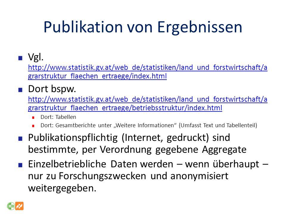 Publikation von Ergebnissen Vgl. http://www.statistik.gv.at/web_de/statistiken/land_und_forstwirtschaft/a grarstruktur_flaechen_ertraege/index.html ht