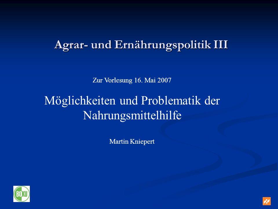 Agrar- und Ernährungspolitik III Zur Vorlesung 16. Mai 2007 Möglichkeiten und Problematik der Nahrungsmittelhilfe Martin Kniepert
