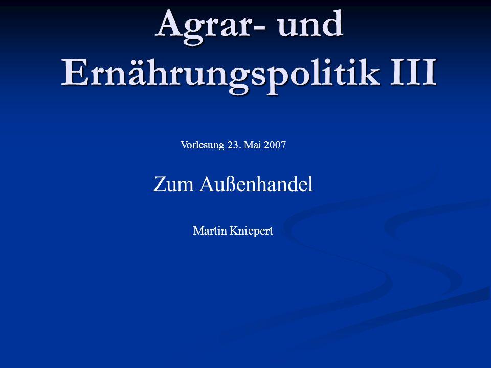 Agrar- und Ernährungspolitik III Vorlesung 23. Mai 2007 Zum Außenhandel Martin Kniepert
