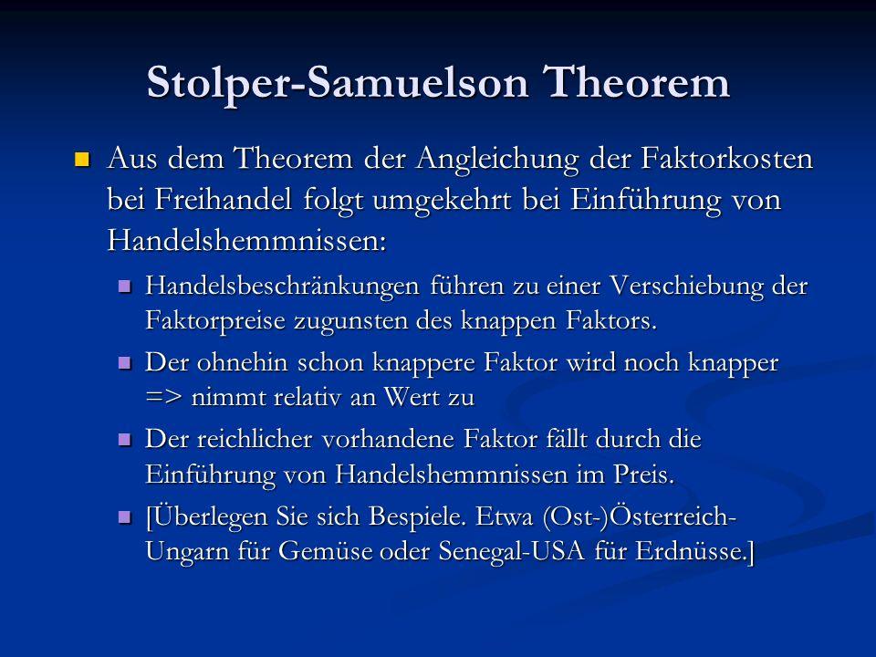 Stolper-Samuelson Theorem Aus dem Theorem der Angleichung der Faktorkosten bei Freihandel folgt umgekehrt bei Einführung von Handelshemmnissen: Handelsbeschränkungen führen zu einer Verschiebung der Faktorpreise zugunsten des knappen Faktors.